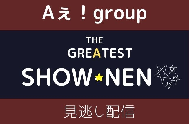 THE-GREATEST-SHOW-NEN Aぇ!group 冠番組 見逃し配信